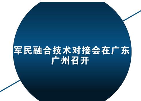 军民融合技术对接会在广东广州召开 分享技术成功经验