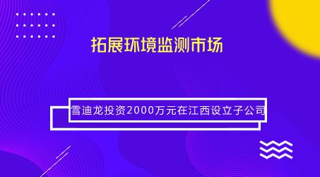 雪迪龙投资2000万元在江西设立子公司