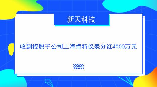 新天科技收到控股子公司上海肯特儀表分紅4000萬元