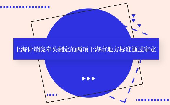 上海計量院牽頭制定的兩項上海市地方標準通過審定