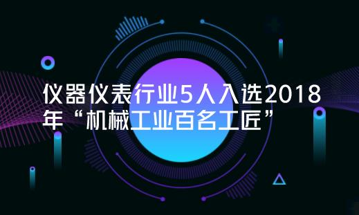 """仪器仪表行业5人入选2018年""""机械工业百名工匠"""""""