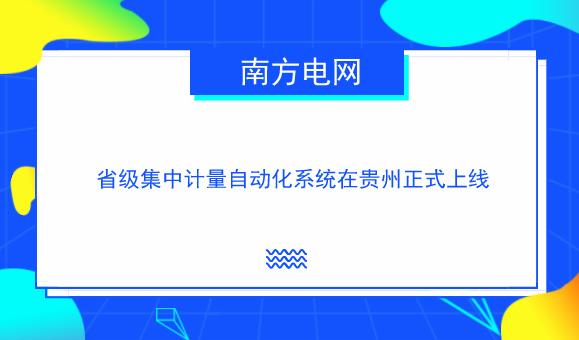 南方电网省级集中计量自动化系统在贵州正式上线