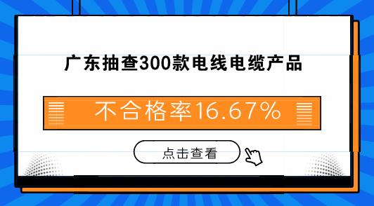 广东抽查300款电线电缆产品 不合格率16.67%