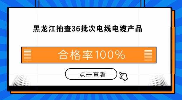 黑龙江抽查36批次电线电缆产品 合格率100%