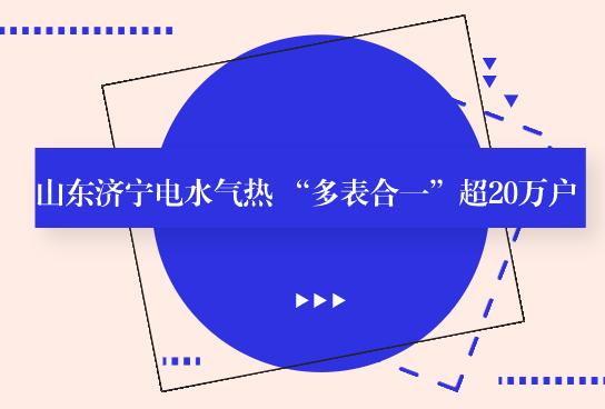 """山东济宁电水气热 """"多表合一""""超20万户"""