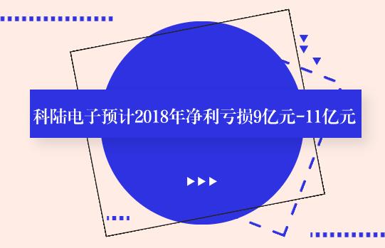 科陆电子预计2018年净利亏损9亿元-11亿元